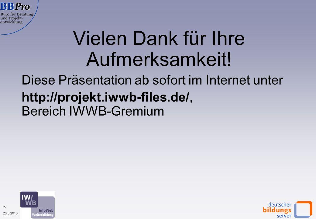 27 20.3.2013 Vielen Dank für Ihre Aufmerksamkeit! Diese Präsentation ab sofort im Internet unter http://projekt.iwwb-files.de/, Bereich IWWB-Gremium