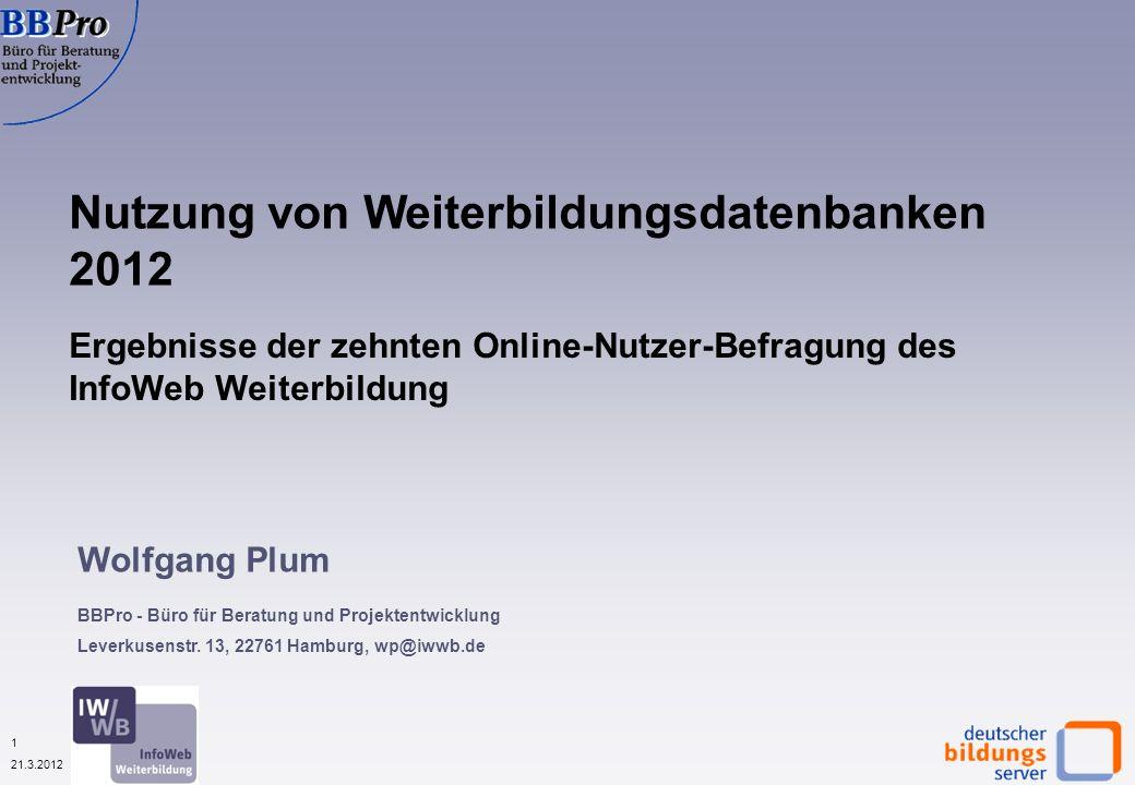 22 21.3.2012 Nutzung anderer Informationsquellen durch Nutzer von Weiterbildungsdatenbanken (in %, N=1.251) Quelle: IWWB, Onlinebefragung zur Nutzung von WBDBs 2012 Hauptinformations- quellen sind wie 2011 Suchmaschinen und Webseiten der Anbieter.