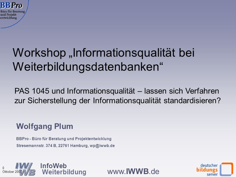 InfoWeb Weiterbildung 0 Oktober 2007 www.IWWB.de PAS 1045 und Informationsqualität – lassen sich Verfahren zur Sicherstellung der Informationsqualität standardisieren.