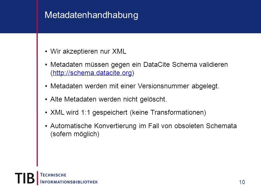 10 Metadatenhandhabung Wir akzeptieren nur XML Metadaten müssen gegen ein DataCite Schema validieren (http://schema.datacite.org)http://schema.datacit