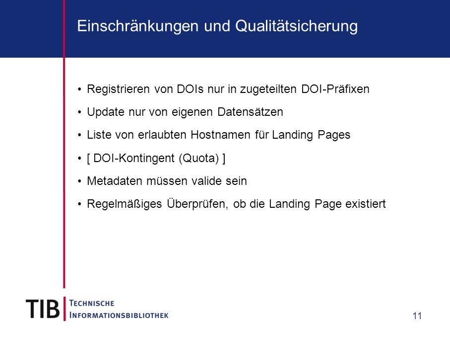 11 Einschränkungen und Qualitätsicherung Registrieren von DOIs nur in zugeteilten DOI-Präfixen Update nur von eigenen Datensätzen Liste von erlaubten Hostnamen für Landing Pages [ DOI-Kontingent (Quota) ] Metadaten müssen valide sein Regelmäßiges Überprüfen, ob die Landing Page existiert
