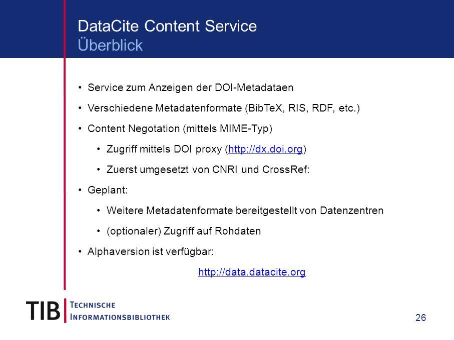 26 DataCite Content Service Service zum Anzeigen der DOI-Metadataen Verschiedene Metadatenformate (BibTeX, RIS, RDF, etc.) Content Negotation (mittels MIME-Typ) Zugriff mittels DOI proxy (http://dx.doi.org)http://dx.doi.org Zuerst umgesetzt von CNRI und CrossRef: Geplant: Weitere Metadatenformate bereitgestellt von Datenzentren (optionaler) Zugriff auf Rohdaten Alphaversion ist verfügbar: http://data.datacite.org Überblick