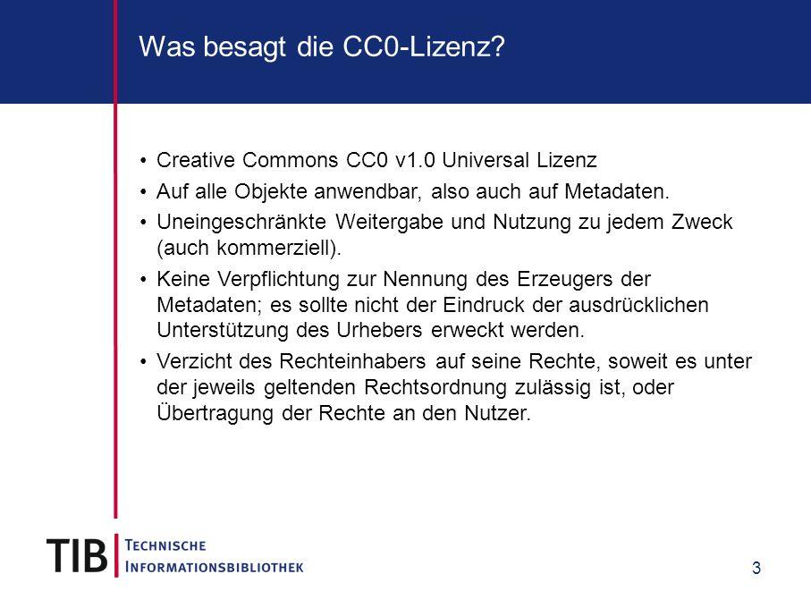3 Was besagt die CC0-Lizenz? Creative Commons CC0 v1.0 Universal Lizenz Auf alle Objekte anwendbar, also auch auf Metadaten. Uneingeschränkte Weiterga