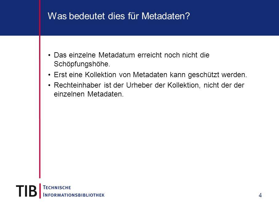 4 Was bedeutet dies für Metadaten? Das einzelne Metadatum erreicht noch nicht die Schöpfungshöhe. Erst eine Kollektion von Metadaten kann geschützt we