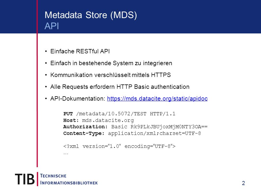 2 Metadata Store (MDS) Einfache RESTful API Einfach in bestehende System zu integrieren Kommunikation verschlüsselt mittels HTTPS Alle Requests erfordern HTTP Basic authentication API-Dokumentation: https://mds.datacite.org/static/apidochttps://mds.datacite.org/static/apidoc PUT /metadata/10.5072/TEST HTTP/1.1 Host: mds.datacite.org Authorization: Basic Rk9PLkJBUjoxMjM0NTY3OA== Content-Type: application/xml;charset=UTF-8 … API
