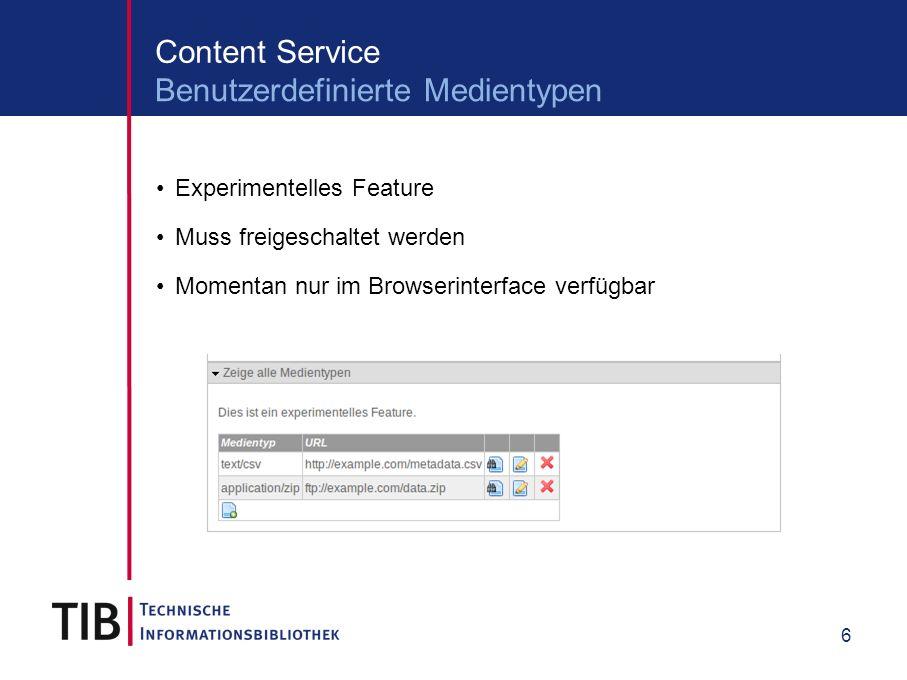 6 Content Service Experimentelles Feature Muss freigeschaltet werden Momentan nur im Browserinterface verfügbar Benutzerdefinierte Medientypen