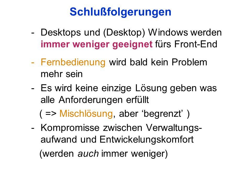 Schlußfolgerungen -Desktops und (Desktop) Windows werden immer weniger geeignet fürs Front-End -Fernbedienung wird bald kein Problem mehr sein -Es wird keine einzige Lösung geben was alle Anforderungen erfüllt ( => Mischlösung, aber begrenzt ) -Kompromisse zwischen Verwaltungs- aufwand und Entwickelungskomfort (werden auch immer weniger)