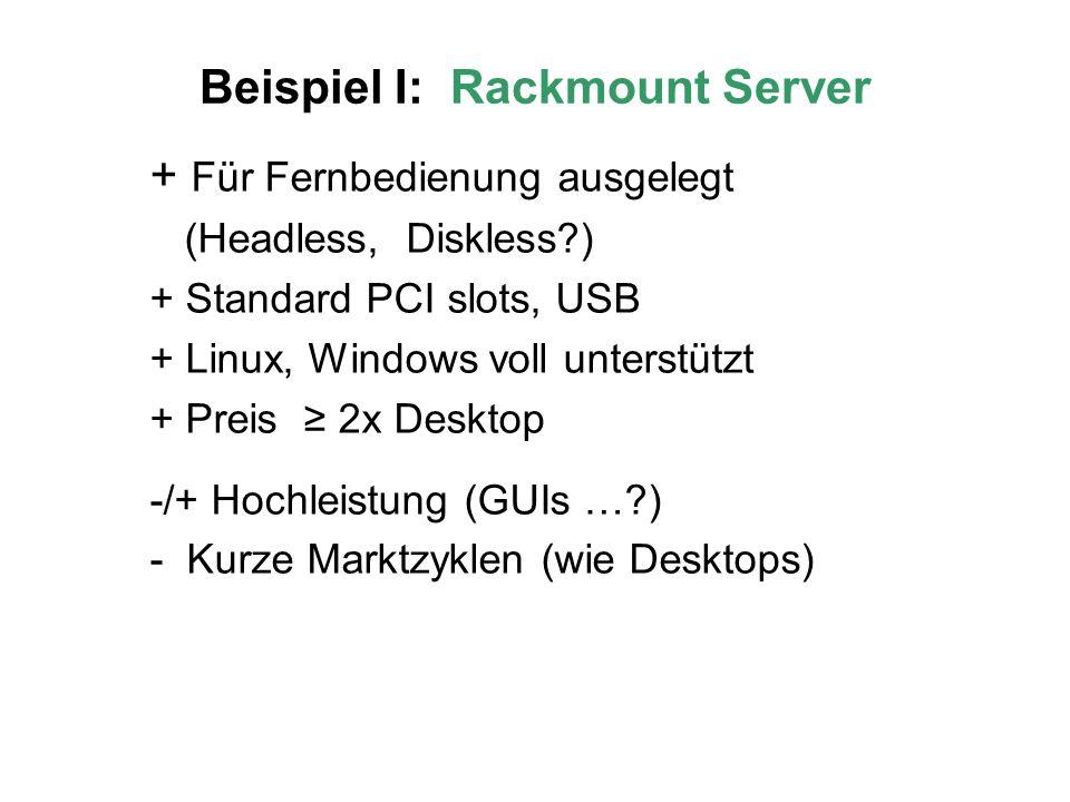 Beispiel I: Rackmount Server + Für Fernbedienung ausgelegt (Headless, Diskless ) + Standard PCI slots, USB + Linux, Windows voll unterstützt + Preis 2x Desktop -/+ Hochleistung (GUIs … ) - Kurze Marktzyklen (wie Desktops)