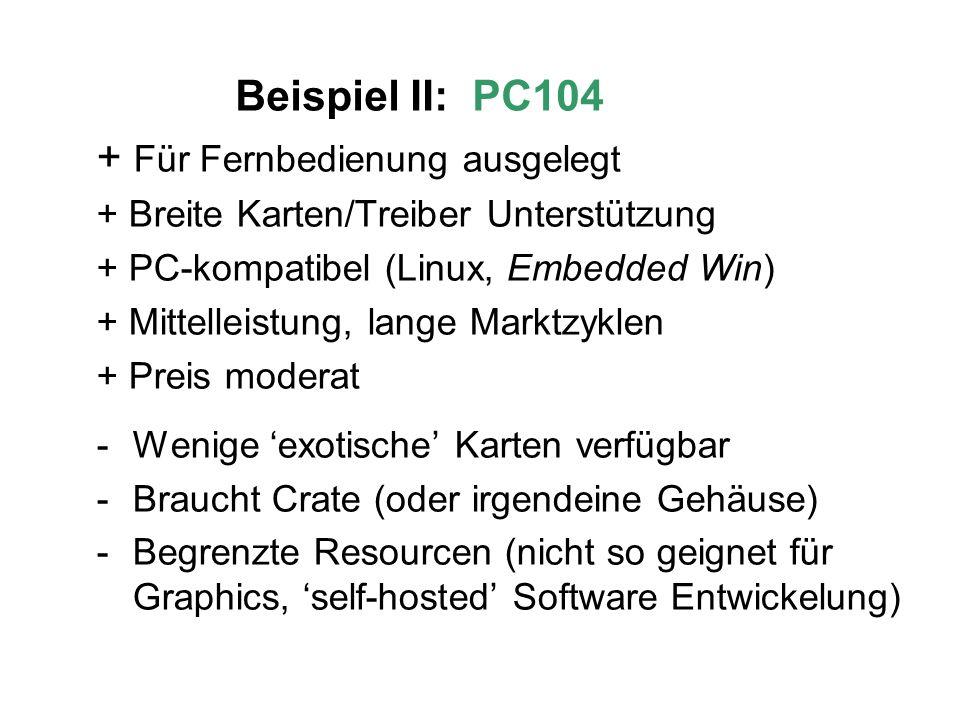 Beispiel II: PC104 + Für Fernbedienung ausgelegt + Breite Karten/Treiber Unterstützung + PC-kompatibel (Linux, Embedded Win) + Mittelleistung, lange Marktzyklen + Preis moderat -Wenige exotische Karten verfügbar -Braucht Crate (oder irgendeine Gehäuse) -Begrenzte Resourcen (nicht so geignet für Graphics, self-hosted Software Entwickelung)