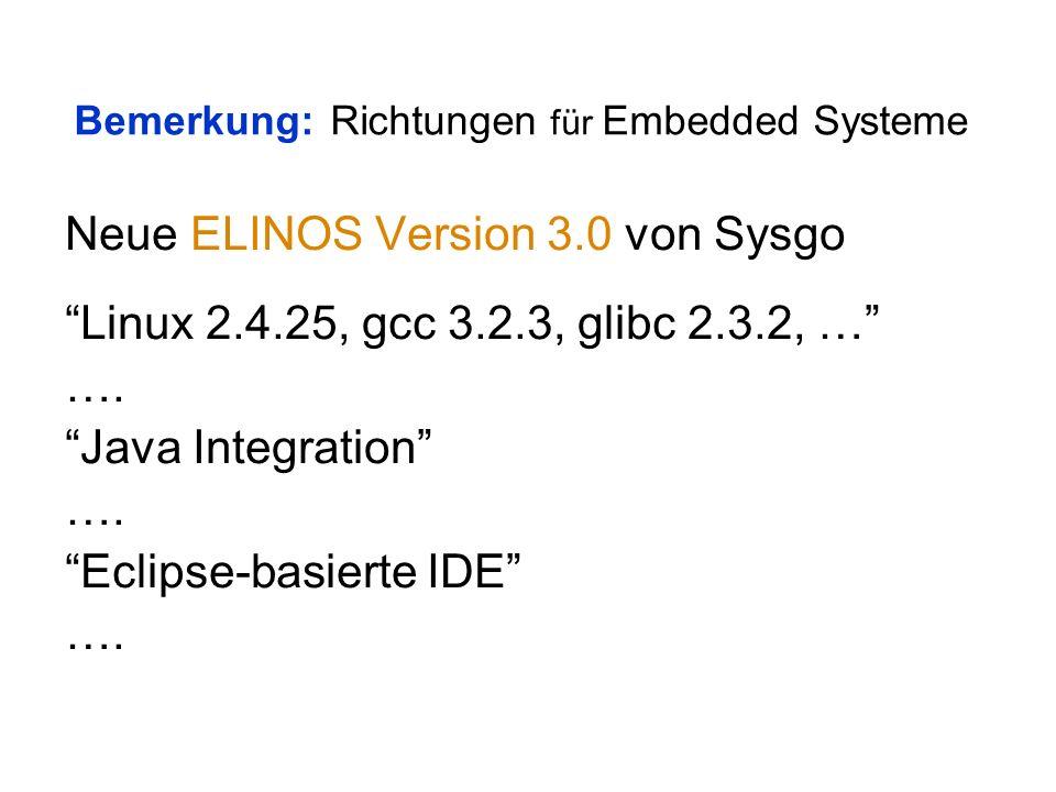 Bemerkung: Richtungen für Embedded Systeme Neue ELINOS Version 3.0 von Sysgo Linux 2.4.25, gcc 3.2.3, glibc 2.3.2, … ….