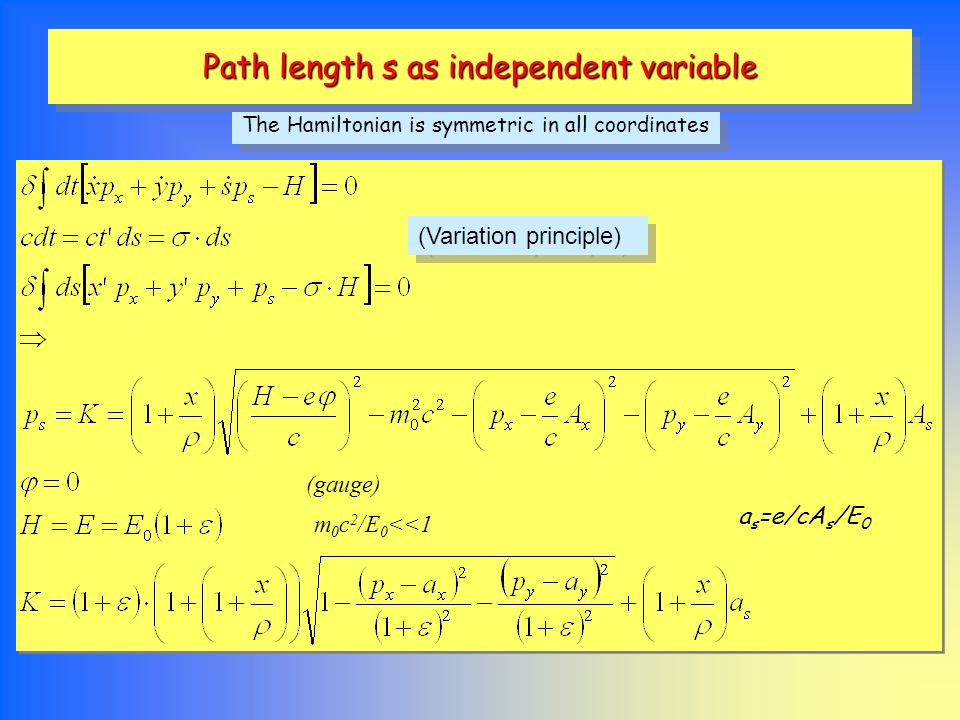 Path length s as independent variable The Hamiltonian is symmetric in all coordinates (Variation principle) m 0 c 2 /E 0 <<1 (gauge) a s =e/cA s /E 0