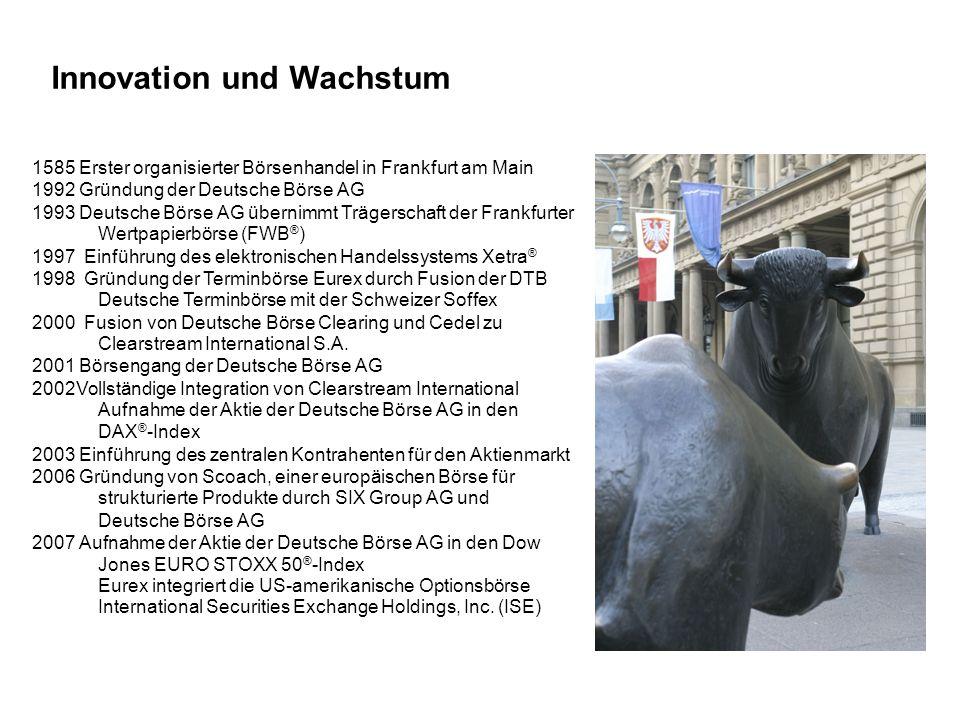 Innovation und Wachstum 1585 Erster organisierter Börsenhandel in Frankfurt am Main 1992 Gründung der Deutsche Börse AG 1993 Deutsche Börse AG übernim