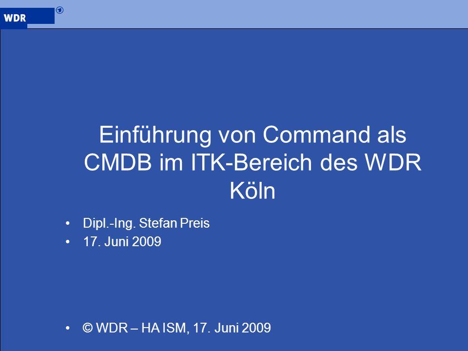 Einführung von Command als CMDB im ITK-Bereich des WDR Köln Dipl.-Ing. Stefan Preis 17. Juni 2009 © WDR – HA ISM, 17. Juni 2009