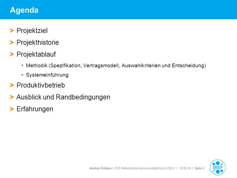 Andrea Robben   FNT-Referenzkundenveranstaltung am DESY   18.06.09   Seite 2 Agenda > Projektziel > Projekthistorie > Projektablauf Methodik (Spezifik