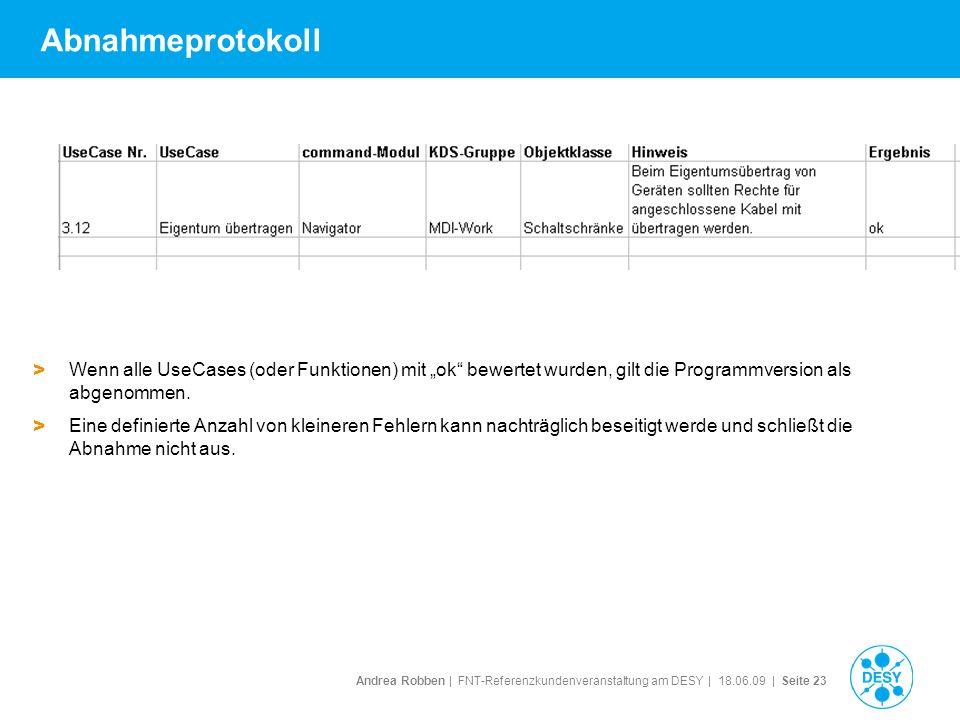 Andrea Robben   FNT-Referenzkundenveranstaltung am DESY   18.06.09   Seite 23 Abnahmeprotokoll > Wenn alle UseCases (oder Funktionen) mit ok bewertet