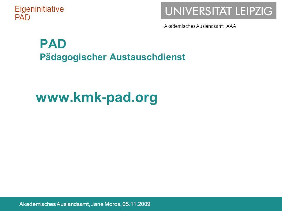 Akademisches Auslandsamt | AAA Akademisches Auslandsamt, Jane Moros, 05.11.2009 PAD Pädagogischer Austauschdienst www.kmk-pad.org Eigeninitiative PAD