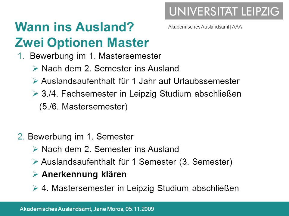Akademisches Auslandsamt | AAA Akademisches Auslandsamt, Jane Moros, 05.11.2009 Wann ins Ausland? Zwei Optionen Master 1. Bewerbung im 1. Mastersemest