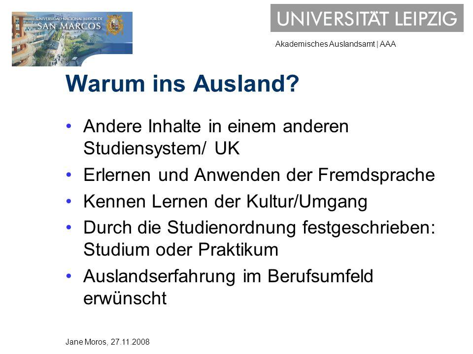 Akademisches Auslandsamt | AAA Finanzierung/Programme DAADwww.daad.de Pädagogischer Austauschdienst www.kmk-pad.org Bilaterale Universitätsverträge MAUI/AENwww.uni-leipzig.de/aaa ERASMUSwww.uni-leipzig.de/aaa Auf eigene Faust mit AuslandsBAföGwww.das-neue-bafoeg.de Jane Moros, 27.11.2008