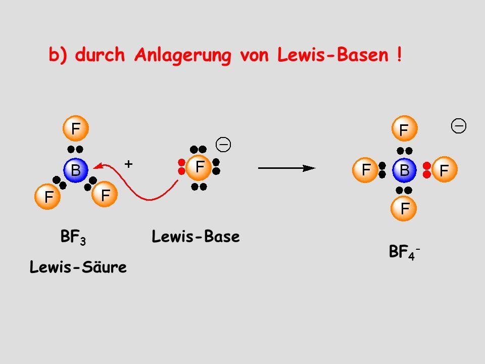 b) durch Anlagerung von Lewis-Basen ! BF 3 BF 4 - Lewis-Säure Lewis-Base
