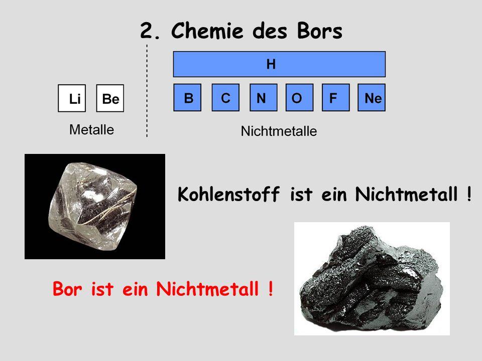 2. Chemie des Bors Bor ist ein Nichtmetall ! Kohlenstoff ist ein Nichtmetall !
