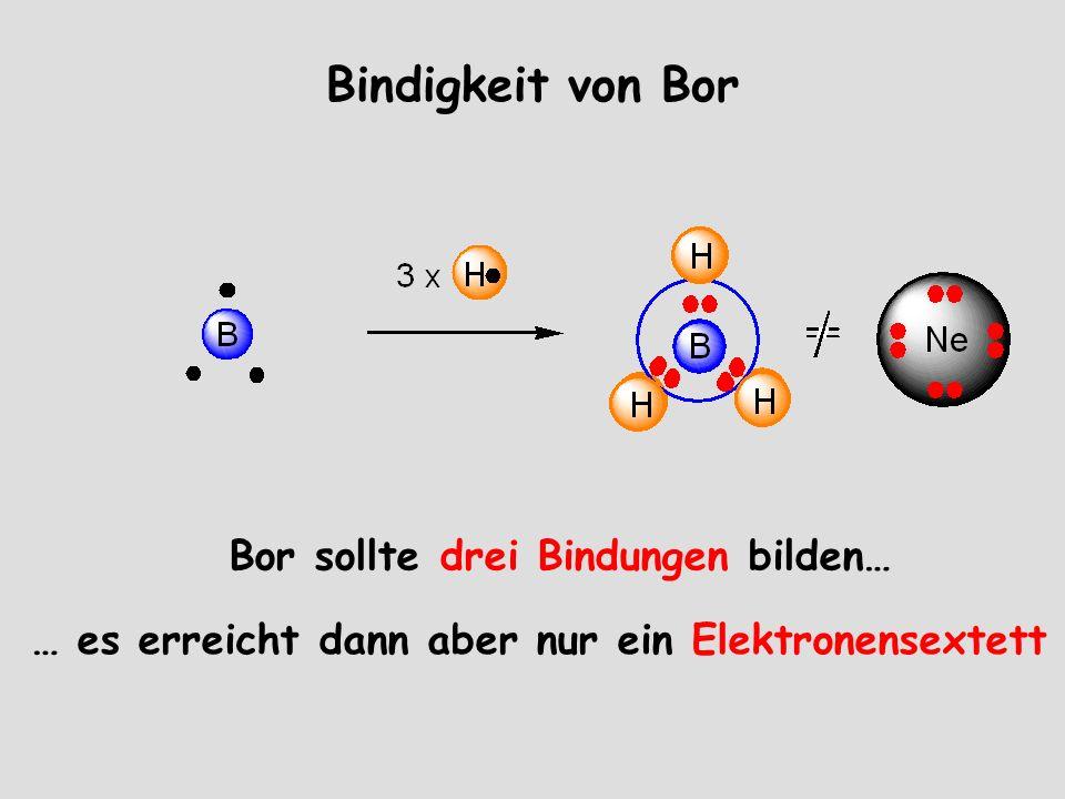 Bindigkeit von Bor Bor sollte drei Bindungen bilden… … es erreicht dann aber nur ein Elektronensextett