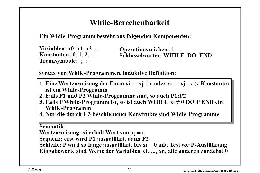 G.Heyer Digitale Informationsverarbeitung 12 Beispiel WHILE x1 0 DO x3 := x2; WHILE x3 0 DO x0 := x0 + 1; x3 := x3 - 1 END; x1 := x1 - 1 END Funktion ist While-berechenbar: es gibt While-Programm, das sie berechnet.