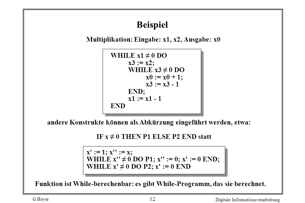 G.Heyer Digitale Informationsverarbeitung 13 Goto-Berechenbarkeit Goto-Programme: Sequenzen von Anweisungen mit Marken: M1: A1; M2: A2;...; Mk: Ak (Marken, zu denen nie gesprungen wird, dürfen entfallen) Anweisungen: Wertzuweisungen: unbedingter Sprung: bedingter Sprung: Stopanweisung: Ai xi := xj ± c GOTO Mi (Ai wird als nächstes ausgeführt) IF xi = c THEN GOTO Mi HALT While-Schleifen lassen sich mit Goto s simulieren: WHILE xi 0 DO P END wird IF xi = 0 THEN GOTO M2; P; GOTO M1;...