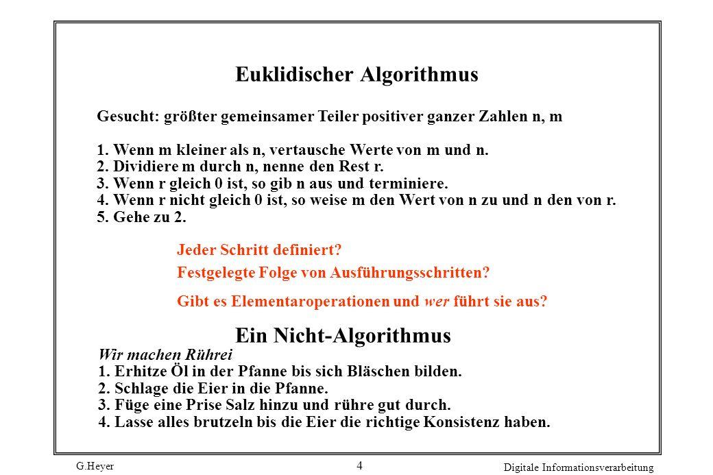 G.Heyer Digitale Informationsverarbeitung 5 Eigenschaften von Algorithmen Abstraktion: Lösung einer Klasse von Problemen Finitheit: Beschreibung endlich, jeweils nur endlich viel Speicherplatz Terminierung: wenn Algorithmen bei jeder Eingabe nach endlicher Zeit halten und ein Ergebnis liefern, so heißen sie terminierend Determinismus: Algorithmus heißt deterministisch, wenn zu jeder Zeit der Ausführung nur eine Fortsetzungsmöglichkeit besteht Determiniertheit: Algorithmus heißt determiniert, wenn bei gleichen Eingabewerten stets das gleiche Ergebnis geliefert wird Deterministische Algorithmen immer determiniert, aber nicht umgekehrt.
