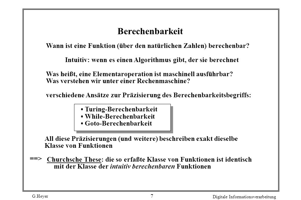 G.Heyer Digitale Informationsverarbeitung 8 Turing-Maschinen: ein abstrakes Maschinenmodell Eine Turing-Maschine M = besteht aus Z: endliche Zustandsmenge : Eingabealphabet :Arbeitsalphabet, enthält Überführungsfunktion Z ---> Z {L, R, N} z 0 : Startzustand : Blanksymbol E: Menge der Endzustände in Z endliche Kontrolleinheit Schreib-Lesekopf AB 0C 11 A B0