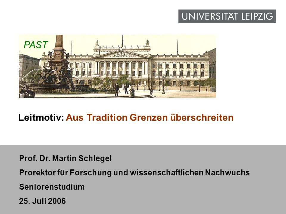 1 www.uni-leipzig.de Prof. Dr. Martin Schlegel Prorektor für Forschung und wissenschaftlichen Nachwuchs Seniorenstudium 25. Juli 2006 PAST Leitmotiv: