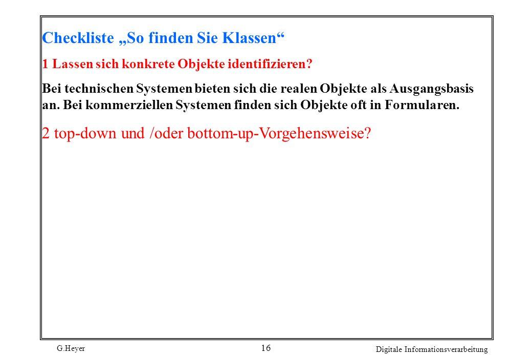 G.Heyer Digitale Informationsverarbeitung 16 Checkliste So finden Sie Klassen 1 Lassen sich konkrete Objekte identifizieren? Bei technischen Systemen
