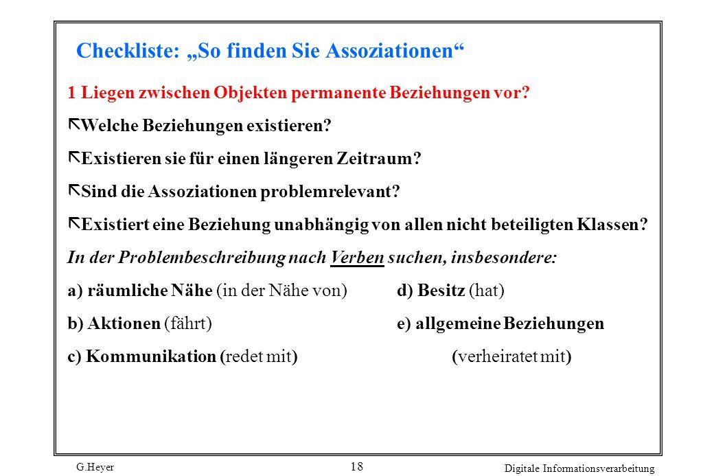 G.Heyer Digitale Informationsverarbeitung 18 Checkliste: So finden Sie Assoziationen 1 Liegen zwischen Objekten permanente Beziehungen vor? ã Welche B