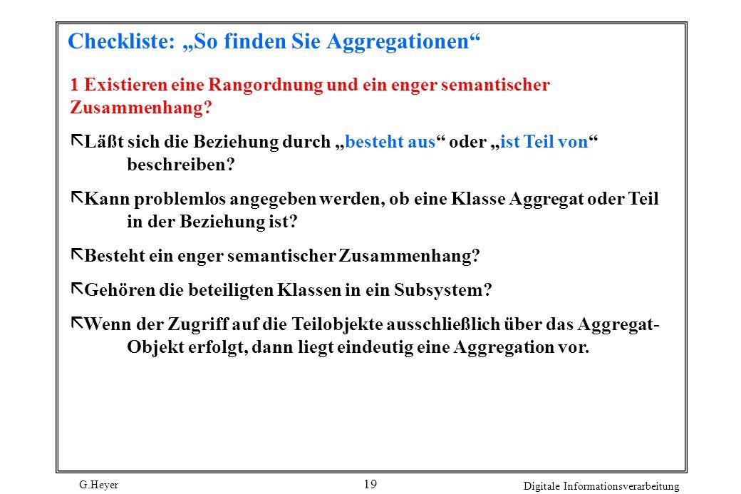 G.Heyer Digitale Informationsverarbeitung 19 Checkliste: So finden Sie Aggregationen 1 Existieren eine Rangordnung und ein enger semantischer Zusammen