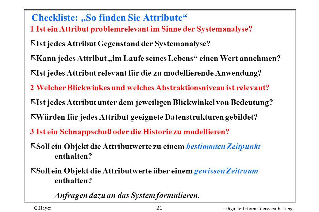 G.Heyer Digitale Informationsverarbeitung 21 Checkliste: So finden Sie Attribute 1 Ist ein Attribut problemrelevant im Sinne der Systemanalyse? ã Ist