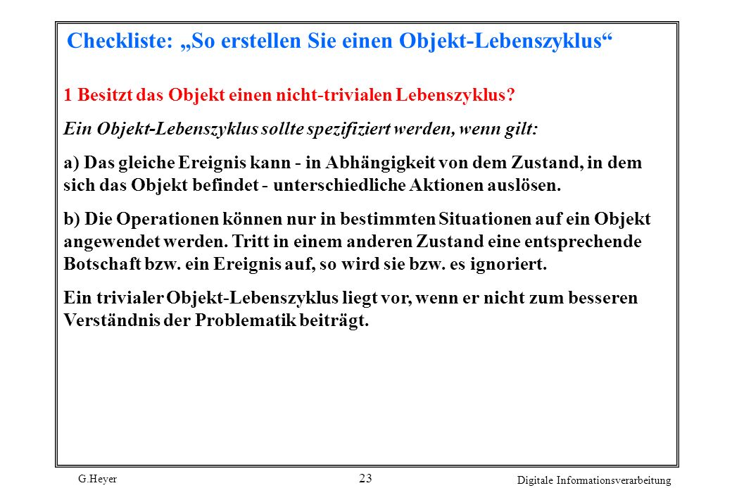 G.Heyer Digitale Informationsverarbeitung 23 Checkliste: So erstellen Sie einen Objekt-Lebenszyklus 1 Besitzt das Objekt einen nicht-trivialen Lebensz