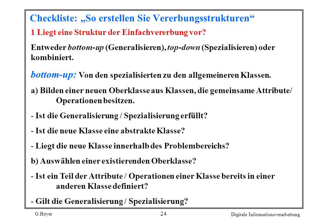 G.Heyer Digitale Informationsverarbeitung 24 Checkliste: So erstellen Sie Vererbungsstrukturen 1 Liegt eine Struktur der Einfachvererbung vor? Entwede