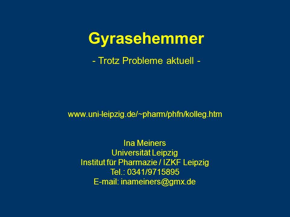 Gyrasehemmer Ina Meiners Universität Leipzig Institut für Pharmazie / IZKF Leipzig Tel.: 0341/9715895 E-mail: inameiners@gmx.de www.uni-leipzig.de/~pharm/phfn/kolleg.htm - Trotz Probleme aktuell -