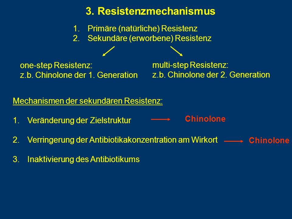 3. Resistenzmechanismus 1.Primäre (natürliche) Resistenz 2.Sekundäre (erworbene) Resistenz one-step Resistenz: z.b. Chinolone der 1. Generation multi-