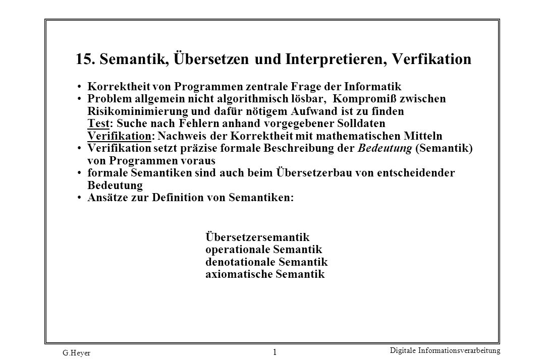 G.Heyer Digitale Informationsverarbeitung 2 Semantiktypen 1 Übersetzersemantik: die Bedeutung von Anweisungen einer Programmiersprache PN wird durch die Bedeutung von Anweisungen einer bereits bezüglich Syntax und Semantik bekannten alten Programmiersprache PA festgelegt.