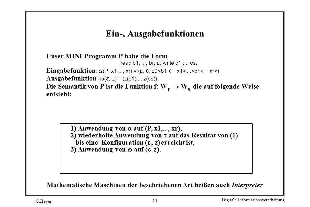 G.Heyer Digitale Informationsverarbeitung 11 Ein-, Ausgabefunktionen Unser MINI-Programm P habe die Form read b1,..., br; a; write c1,..., cs. Eingabe