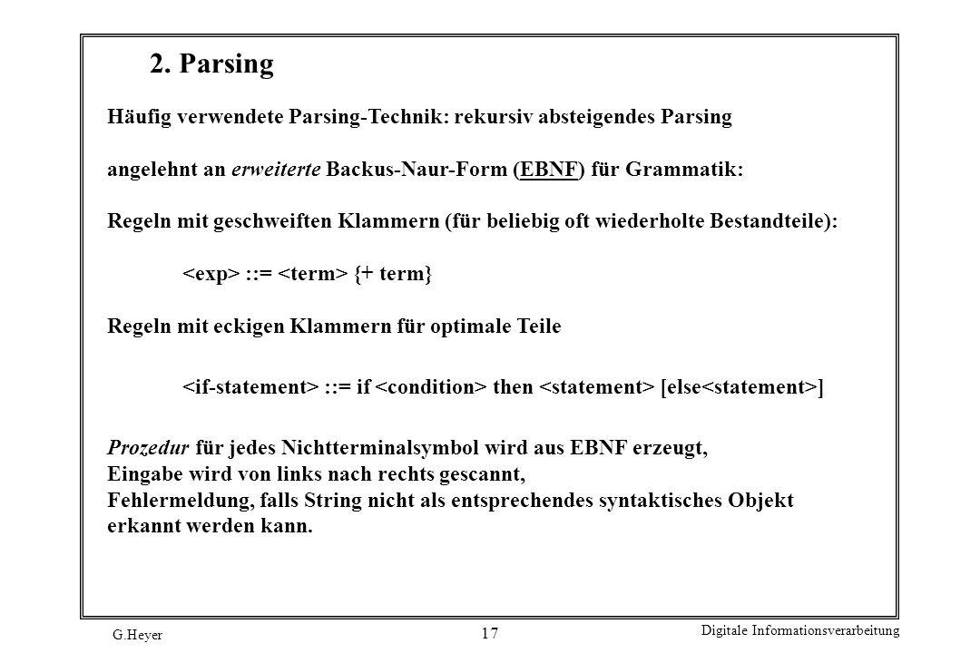 G.Heyer Digitale Informationsverarbeitung 17 2. Parsing Häufig verwendete Parsing-Technik: rekursiv absteigendes Parsing angelehnt an erweiterte Backu