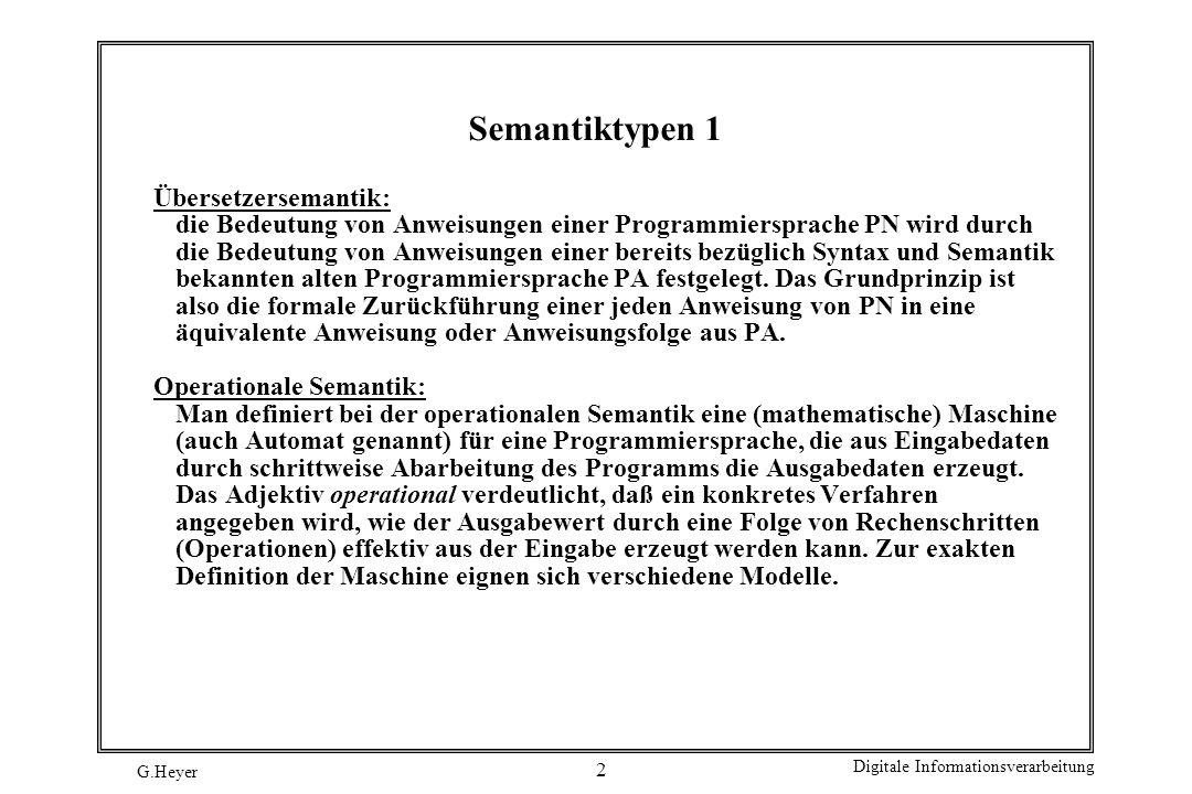 G.Heyer Digitale Informationsverarbeitung 3 Semantiktypen 2 Denotationale Semantik: Bei der denotationalen Semantik wird von einem konkreten Maschinenmodell (wie es bei der operationalen Semantik notwendig war) abstrahiert und nur die Wirkung von Anweisungen in Form veränderter Variablenbelegungen untersucht.