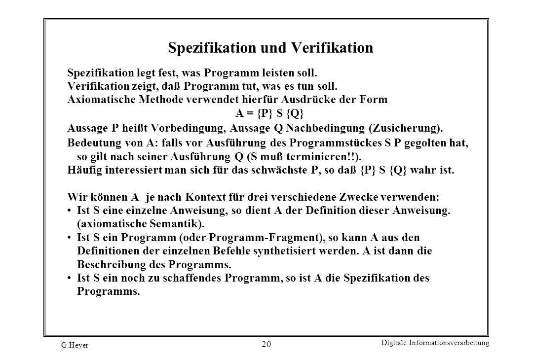 G.Heyer Digitale Informationsverarbeitung 20 Spezifikation und Verifikation Spezifikation legt fest, was Programm leisten soll. Verifikation zeigt, da