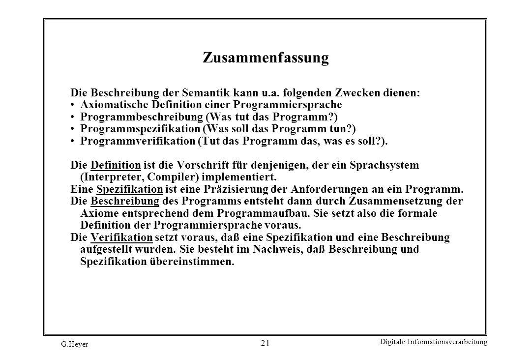 G.Heyer Digitale Informationsverarbeitung 21 Zusammenfassung Die Beschreibung der Semantik kann u.a. folgenden Zwecken dienen: Axiomatische Definition