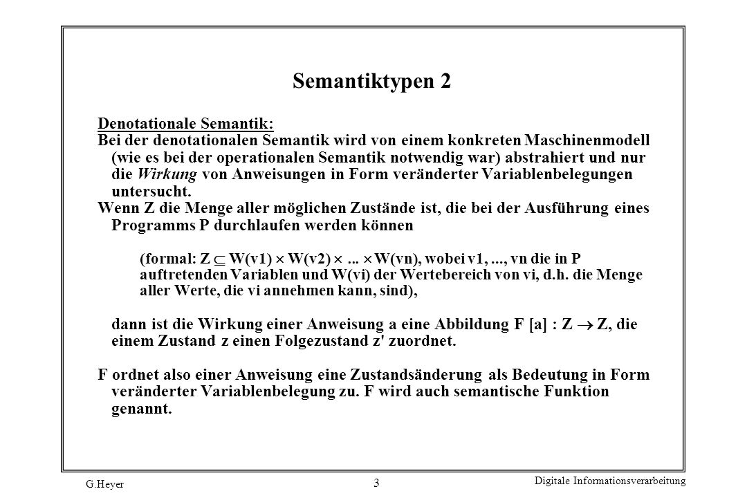 G.Heyer Digitale Informationsverarbeitung 4 Semantiktypen 3 Axiomatische Semantik: Bei der axiomatischen Semantik wird nur noch auf Eigenschaften von Zuständen und nicht mehr – wie bei der denotationalen – auf konkrete Zustände selbst Bezug genommen.