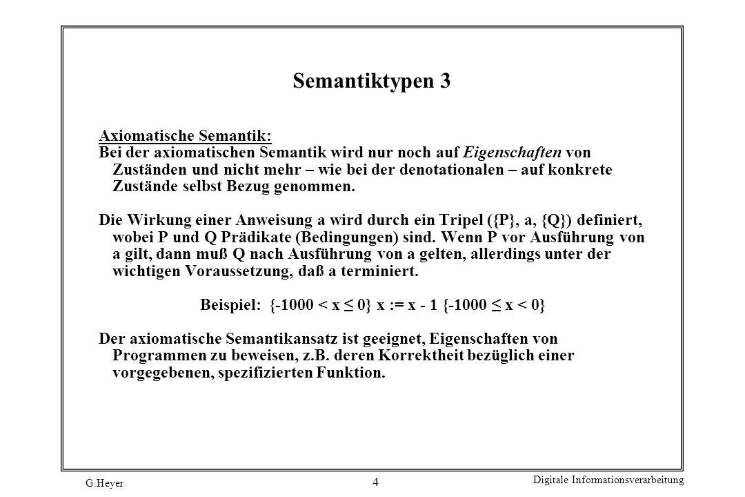 G.Heyer Digitale Informationsverarbeitung 4 Semantiktypen 3 Axiomatische Semantik: Bei der axiomatischen Semantik wird nur noch auf Eigenschaften von