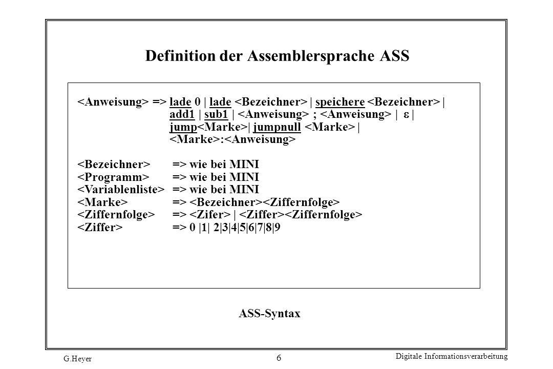 G.Heyer Digitale Informationsverarbeitung 7 Übersetzung MINI in ASS MINI a:=0 a:=b+1 a:=b-1 ; if a=0 then else end while a 0 do end ASS lade0; speichere a lade b; add1; speichere a lade b; sub1; speichere a ; lade a; jumpnull l; ; jump m; l: ; m: l: lade a; jumpnull m; ; jump l; m: