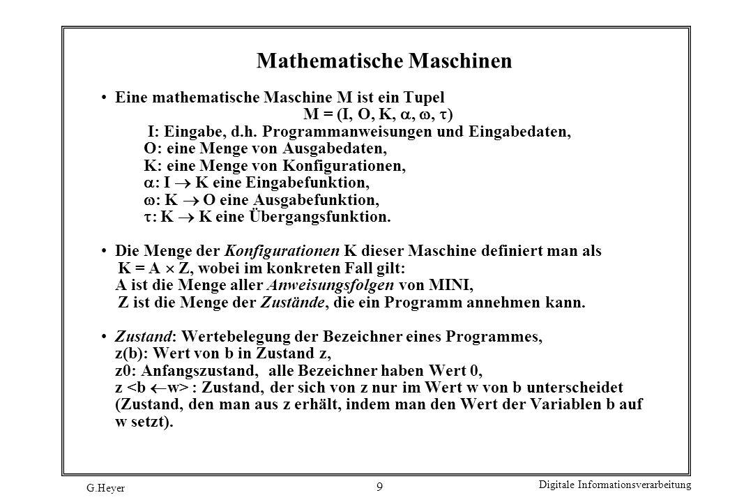 G.Heyer Digitale Informationsverarbeitung 9 Mathematische Maschinen Eine mathematische Maschine M ist ein Tupel M = (I, O, K,,, ) I: Eingabe, d.h. Pro