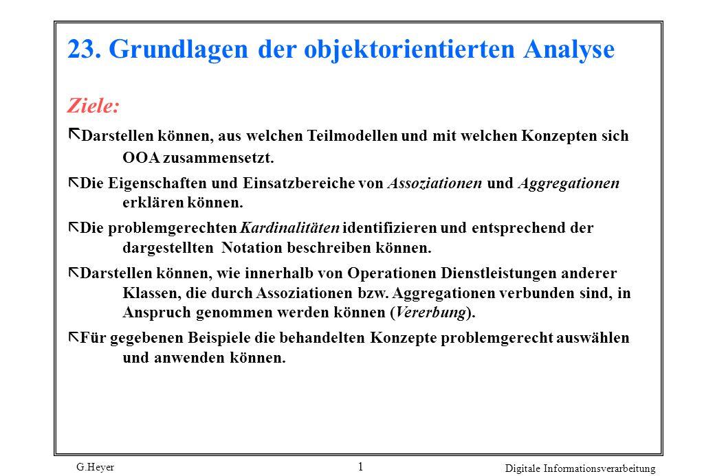 G.Heyer Digitale Informationsverarbeitung 1 Ziele: ã Darstellen können, aus welchen Teilmodellen und mit welchen Konzepten sich OOA zusammensetzt. ã D