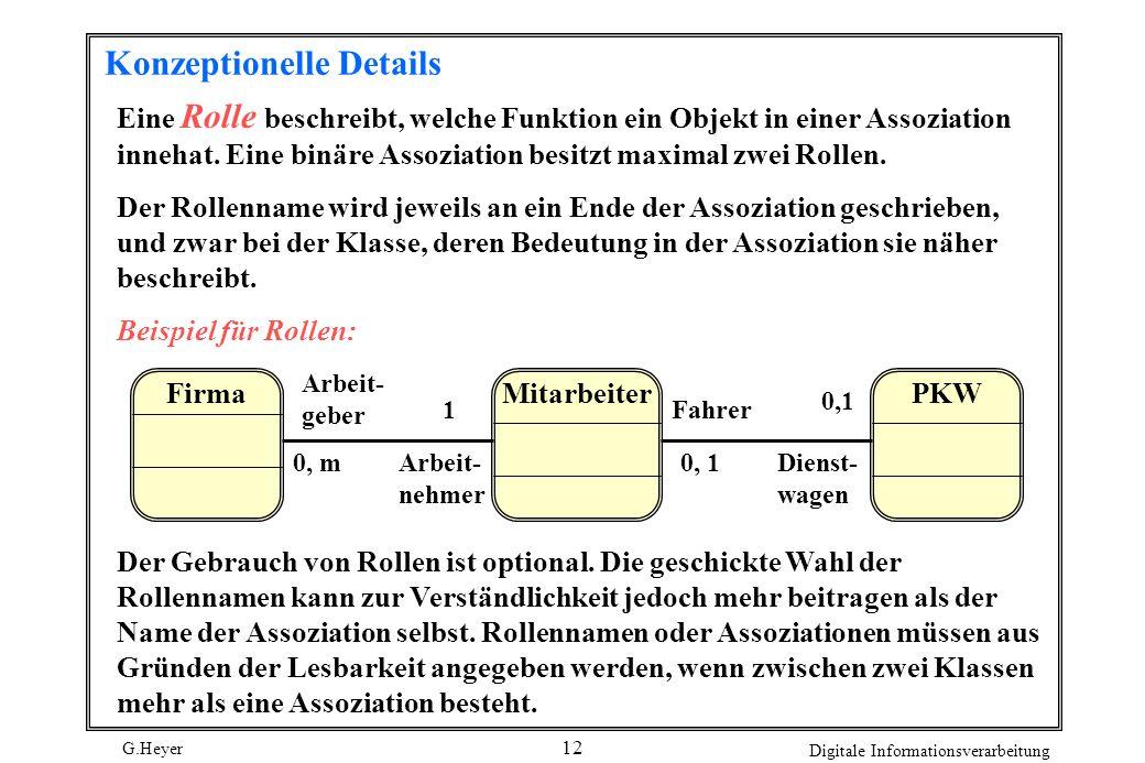 G.Heyer Digitale Informationsverarbeitung 12 Konzeptionelle Details Eine Rolle beschreibt, welche Funktion ein Objekt in einer Assoziation innehat. Ei